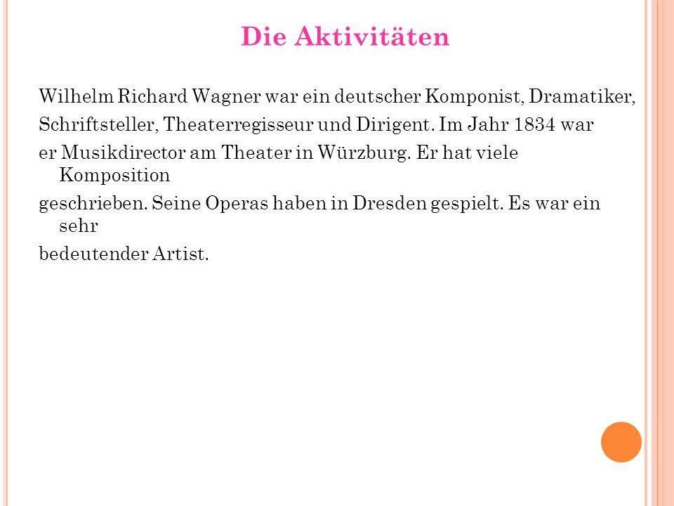 Die Aktivitäten Wilhelm Richard Wagner war ein deutscher Komponist, Dramatiker, Schriftsteller, Theaterregisseur und Dirigent. Im Jahr 1834 war.