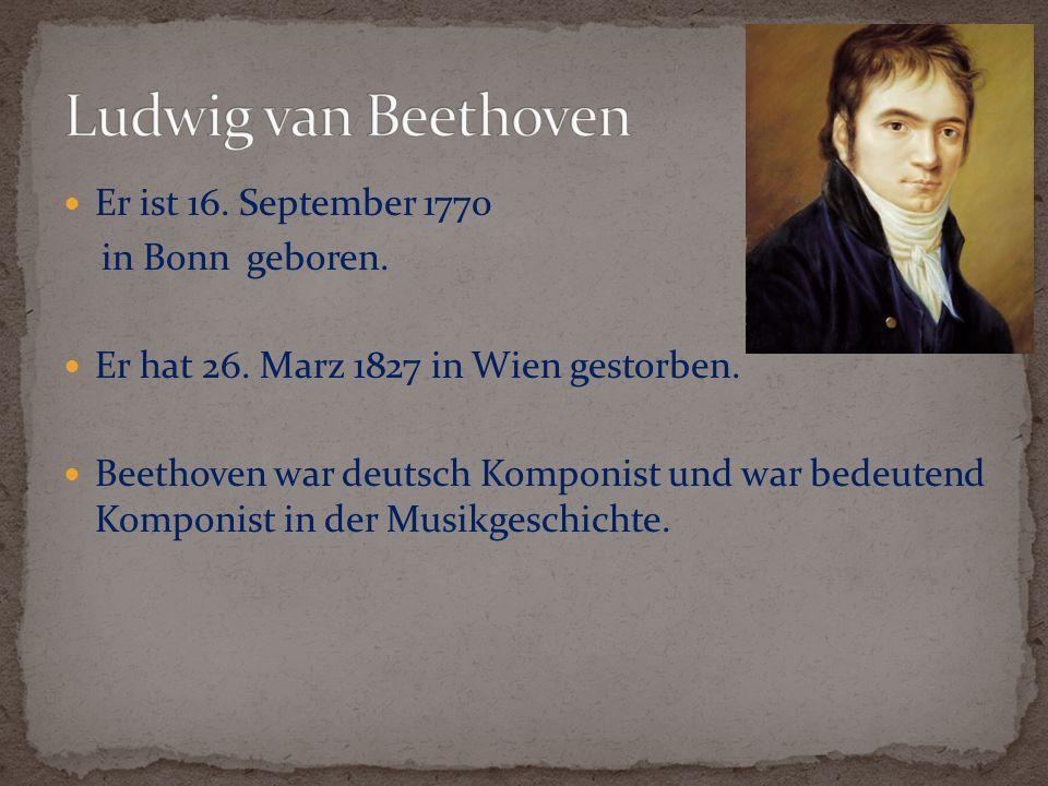 Ludwig van Beethoven Er ist 16. September 1770 in Bonn geboren.