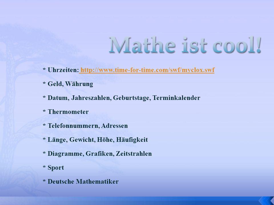 Mathe ist cool!* Uhrzeiten: http://www.time-for-time.com/swf/myclox.swf. * Geld, Währung. * Datum, Jahreszahlen, Geburtstage, Terminkalender.