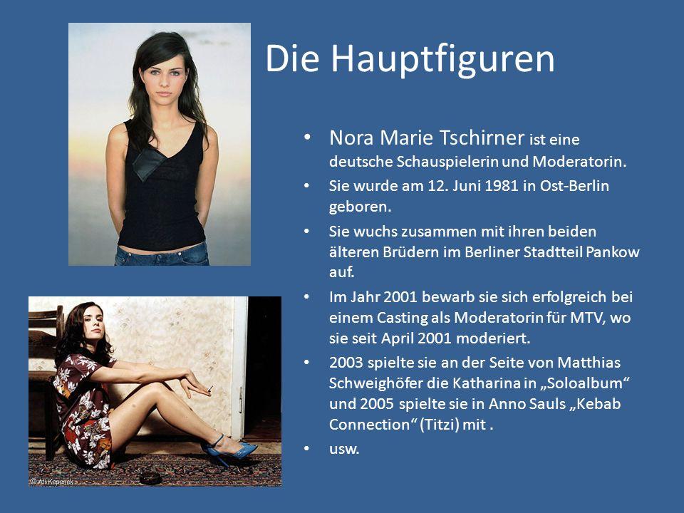 Die Hauptfiguren Nora Marie Tschirner ist eine deutsche Schauspielerin und Moderatorin. Sie wurde am 12. Juni 1981 in Ost-Berlin geboren.