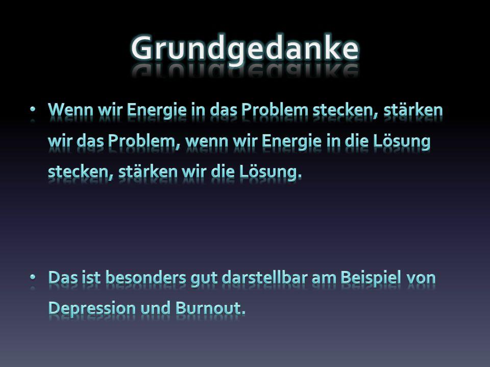 Grundgedanke Wenn wir Energie in das Problem stecken, stärken wir das Problem, wenn wir Energie in die Lösung stecken, stärken wir die Lösung.
