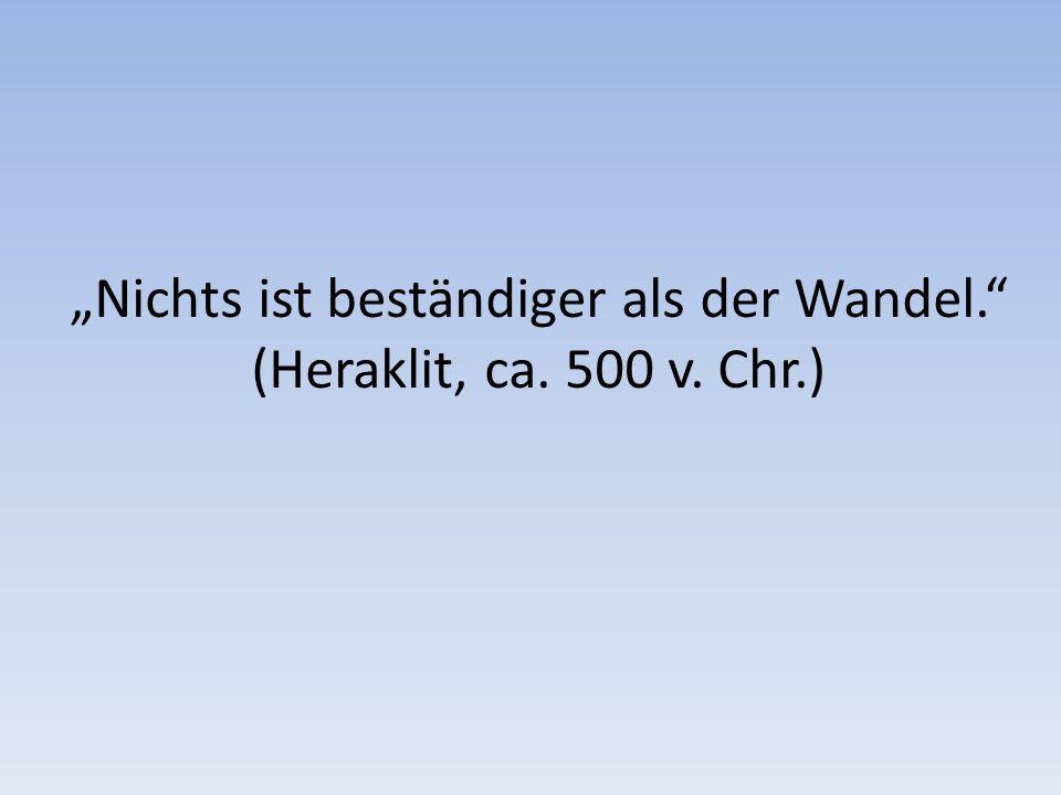"""""""Nichts ist beständiger als der Wandel. (Heraklit, ca. 500 v. Chr.)"""