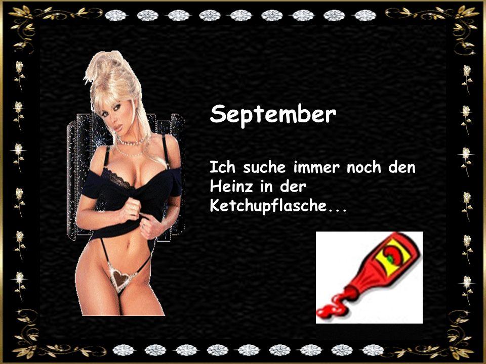 September Ich suche immer noch den Heinz in der Ketchupflasche...