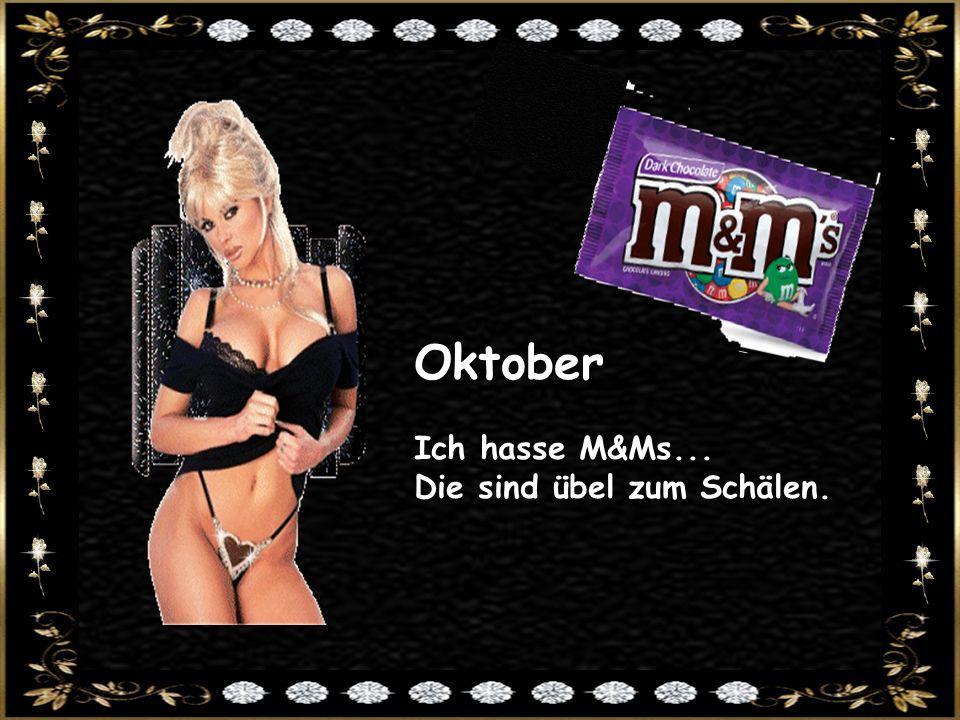 Oktober Ich hasse M&Ms... Die sind übel zum Schälen.