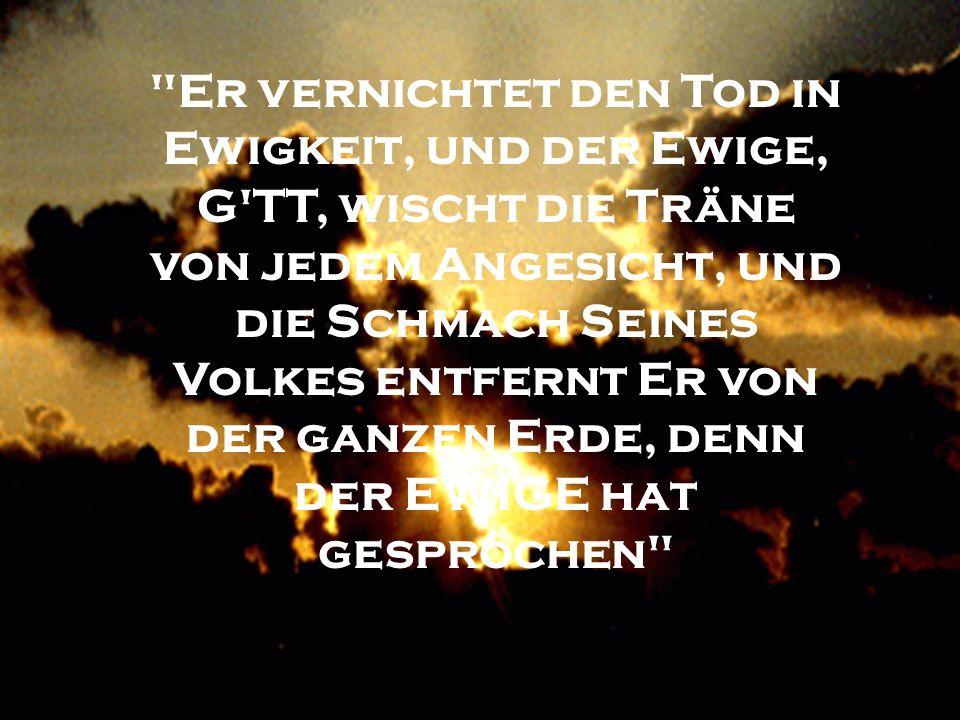 Er vernichtet den Tod in Ewigkeit, und der Ewige, G TT, wischt die Träne von jedem Angesicht, und die Schmach Seines Volkes entfernt Er von der ganzen Erde, denn der EWIGE hat gesprochen