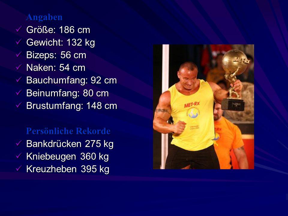 Angaben Größe: 186 cm. Gewicht: 132 kg. Bizeps: 56 cm. Naken: 54 cm. Bauchumfang: 92 cm. Beinumfang: 80 cm.