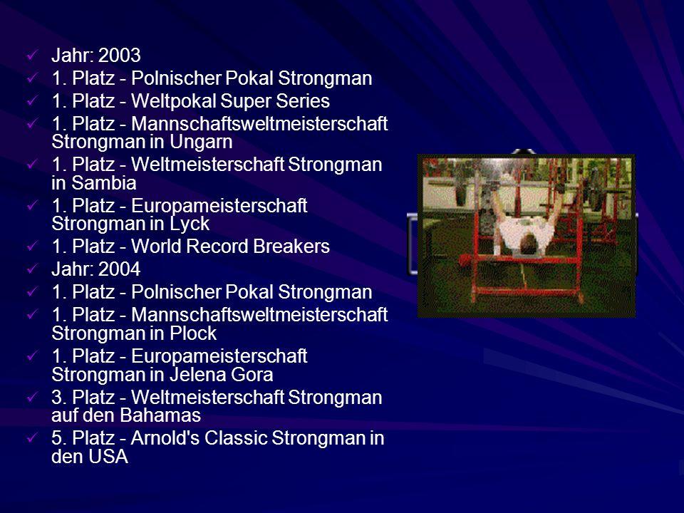 Jahr: 2003 1. Platz - Polnischer Pokal Strongman. 1. Platz - Weltpokal Super Series. 1. Platz - Mannschaftsweltmeisterschaft Strongman in Ungarn.