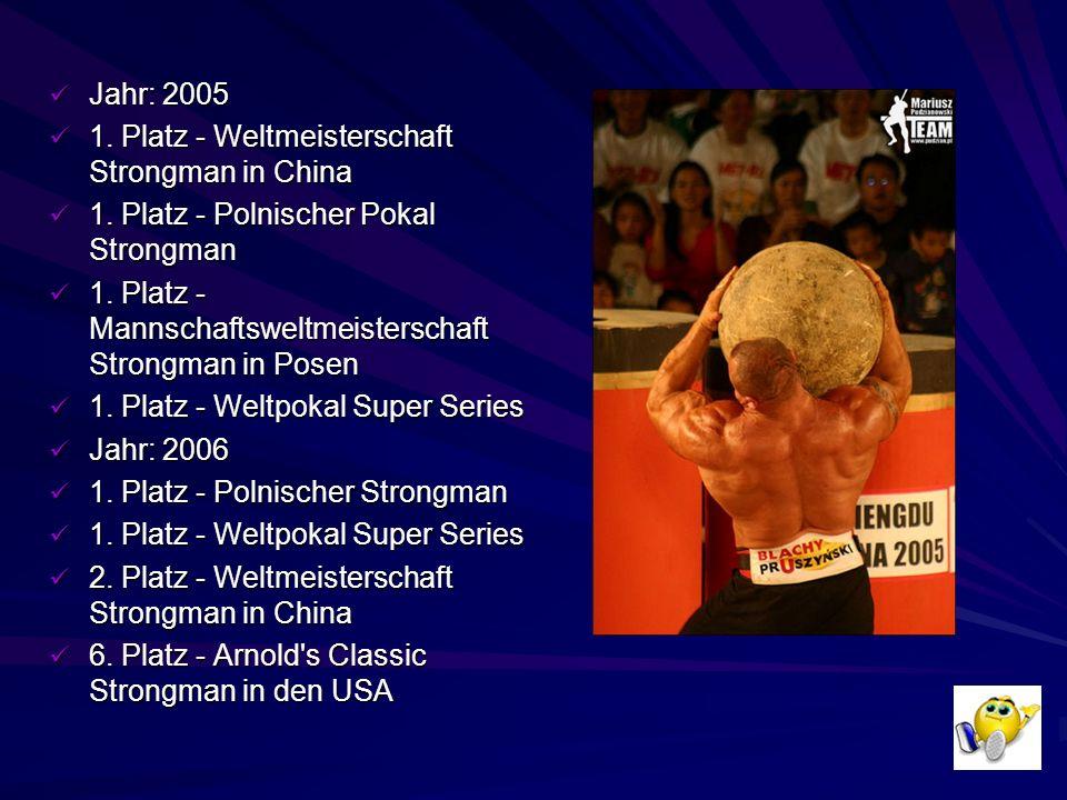 Jahr: 2005 1. Platz - Weltmeisterschaft Strongman in China. 1. Platz - Polnischer Pokal Strongman.