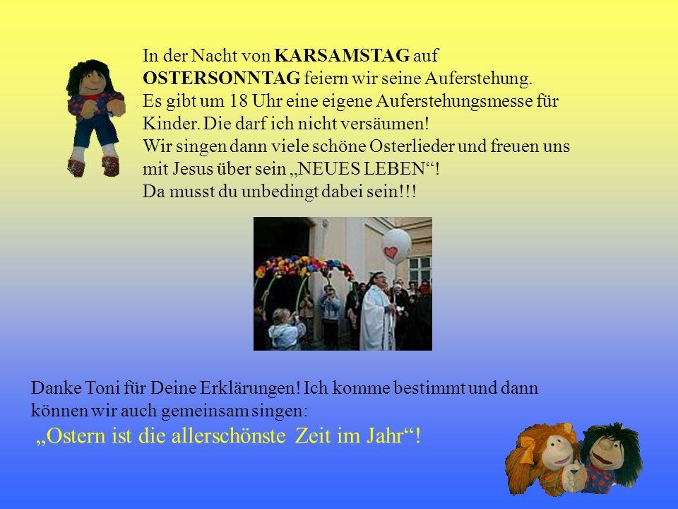 In der Nacht von KARSAMSTAG auf OSTERSONNTAG feiern wir seine Auferstehung. Es gibt um 18 Uhr eine eigene Auferstehungsmesse für Kinder. Die darf ich nicht versäumen!