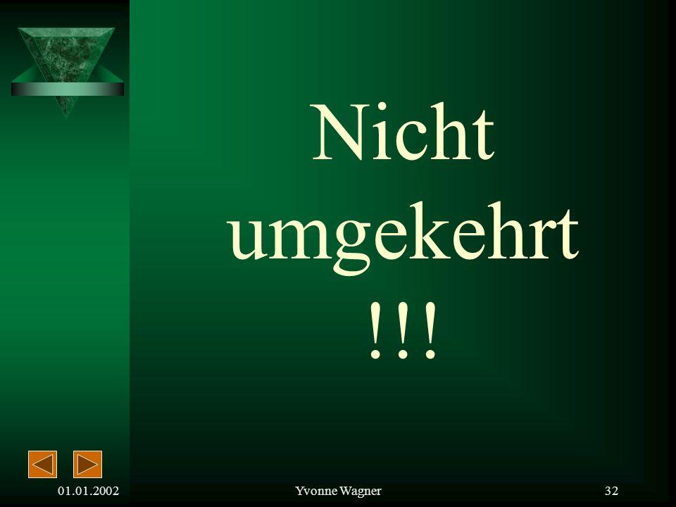Nicht umgekehrt !!! 01.01.2002 Yvonne Wagner