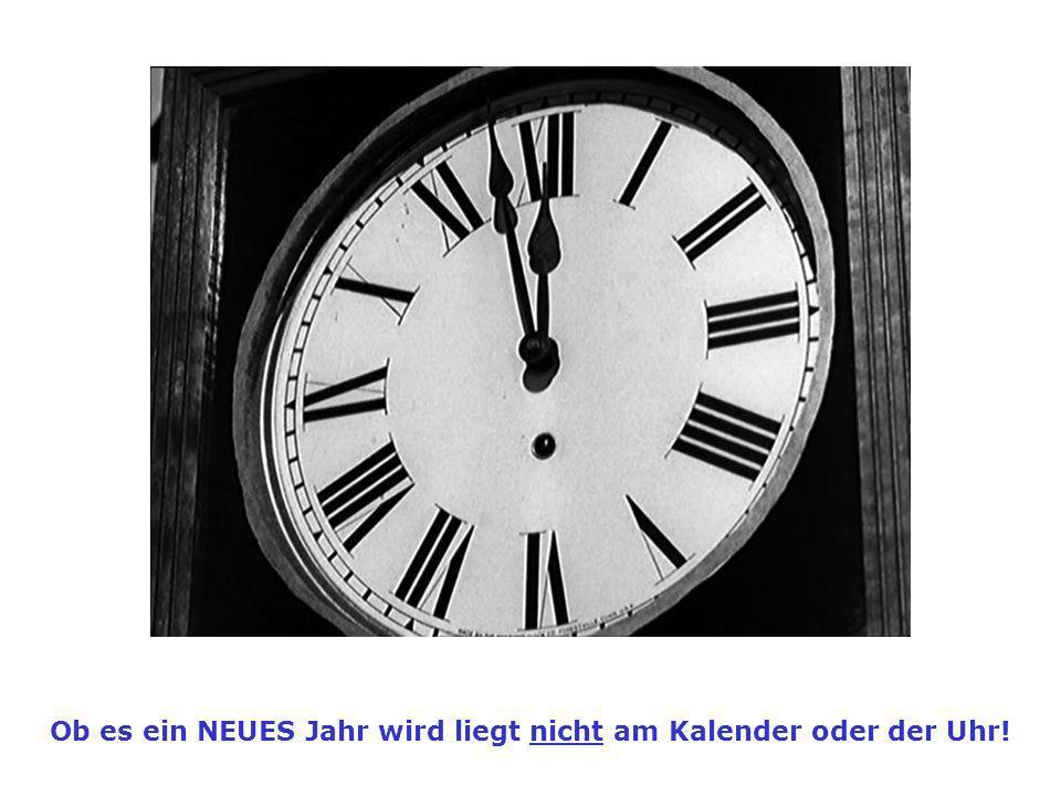 Ob es ein NEUES Jahr wird liegt nicht am Kalender oder der Uhr!