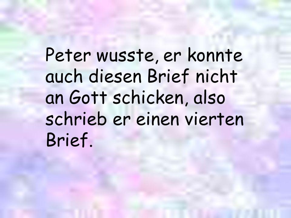 Peter wusste, er konnte auch diesen Brief nicht an Gott schicken, also schrieb er einen vierten Brief.