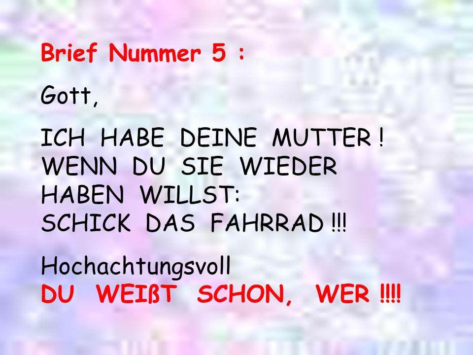 Brief Nummer 5 : Gott, ICH HABE DEINE MUTTER ! WENN DU SIE WIEDER HABEN WILLST: SCHICK DAS FAHRRAD !!!
