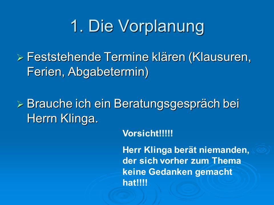 1. Die Vorplanung Feststehende Termine klären (Klausuren, Ferien, Abgabetermin) Brauche ich ein Beratungsgespräch bei Herrn Klinga.