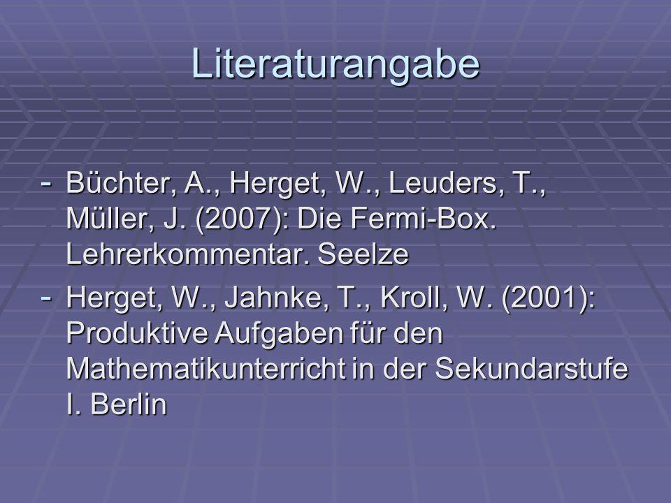 Literaturangabe Büchter, A., Herget, W., Leuders, T., Müller, J. (2007): Die Fermi-Box. Lehrerkommentar. Seelze.