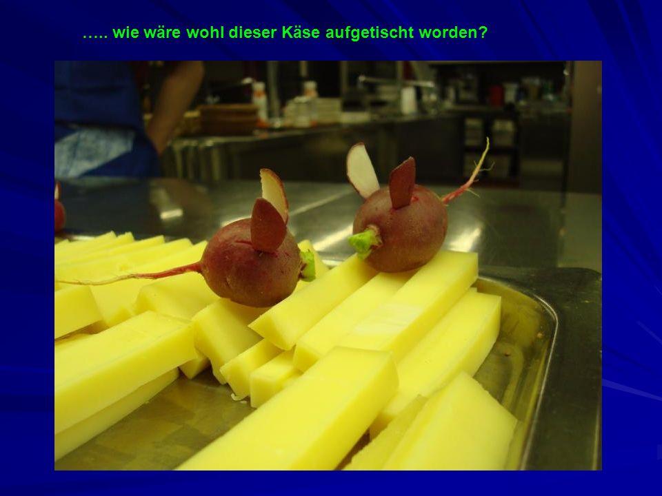 ….. wie wäre wohl dieser Käse aufgetischt worden