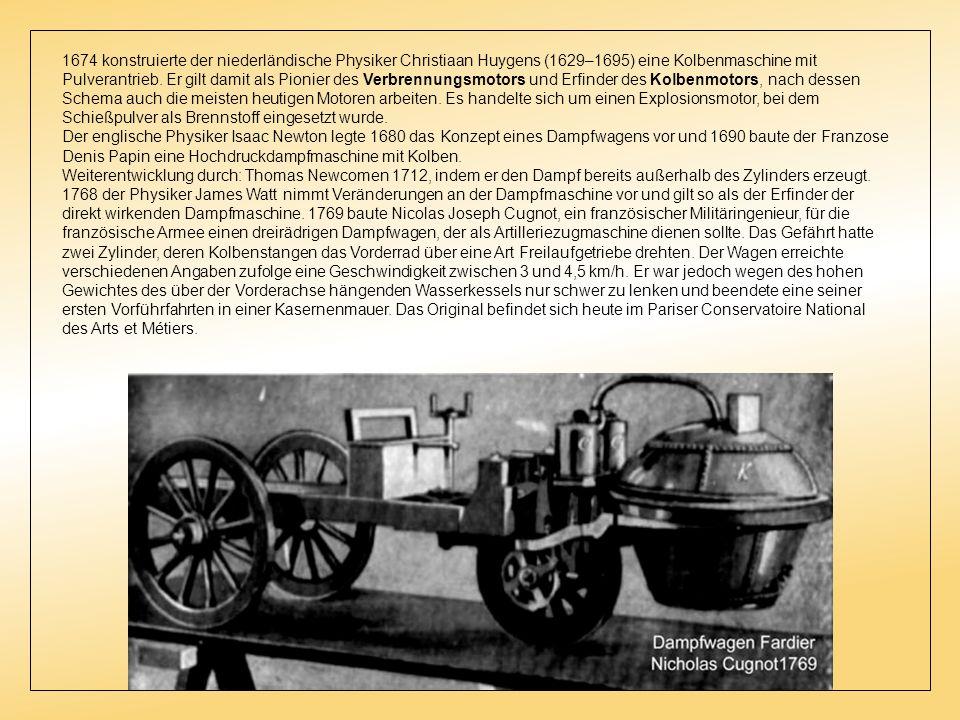 1674 konstruierte der niederländische Physiker Christiaan Huygens (1629–1695) eine Kolbenmaschine mit Pulverantrieb. Er gilt damit als Pionier des Verbrennungsmotors und Erfinder des Kolbenmotors, nach dessen Schema auch die meisten heutigen Motoren arbeiten. Es handelte sich um einen Explosionsmotor, bei dem Schießpulver als Brennstoff eingesetzt wurde.