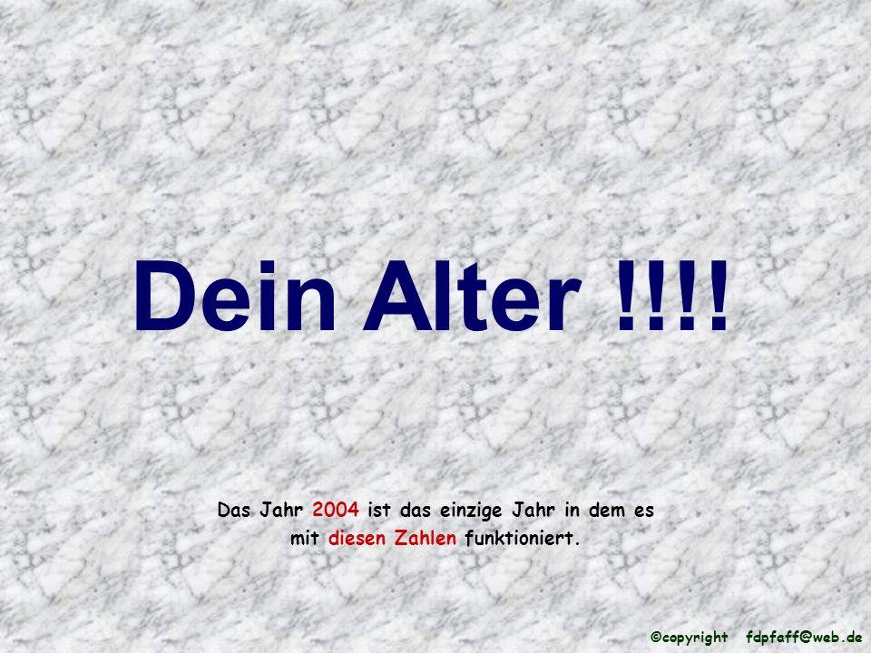 Dein Alter !!!! Das Jahr 2004 ist das einzige Jahr in dem es