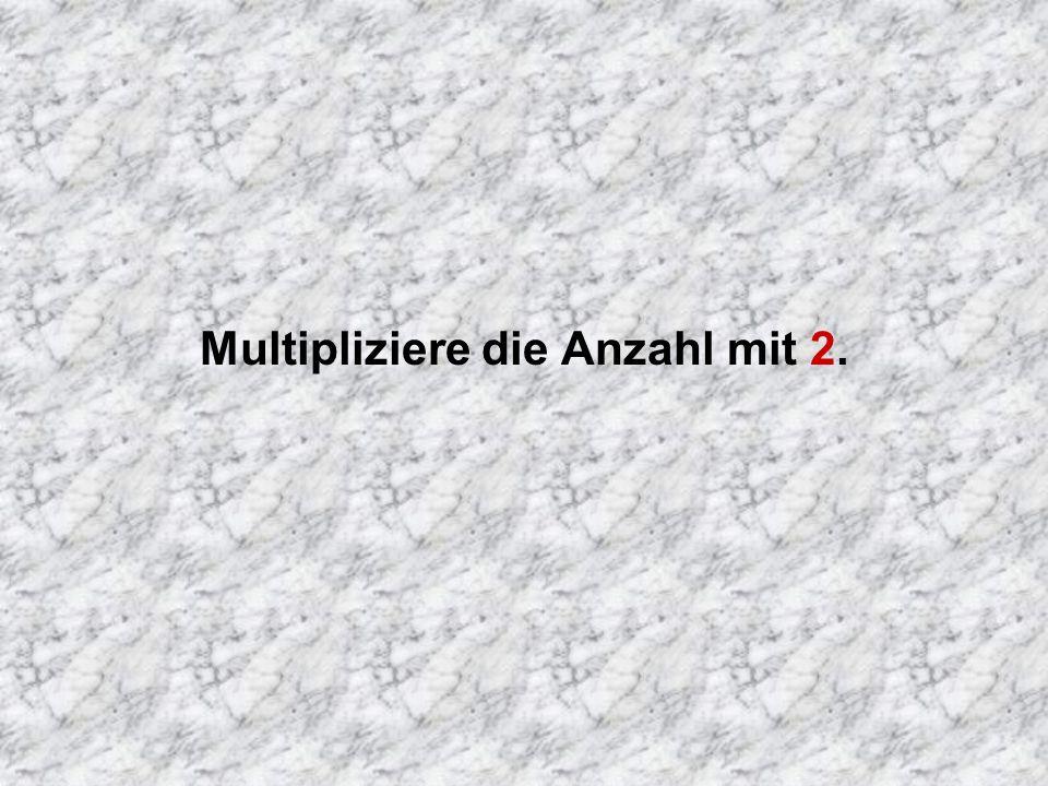 Multipliziere die Anzahl mit 2.