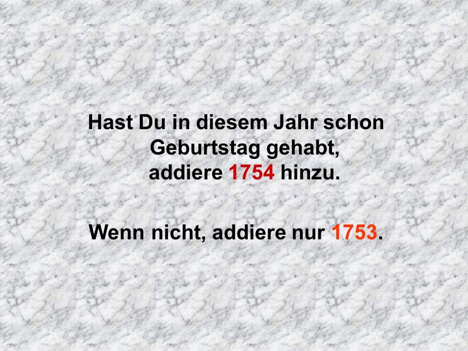 Hast Du in diesem Jahr schon Geburtstag gehabt, addiere 1754 hinzu.