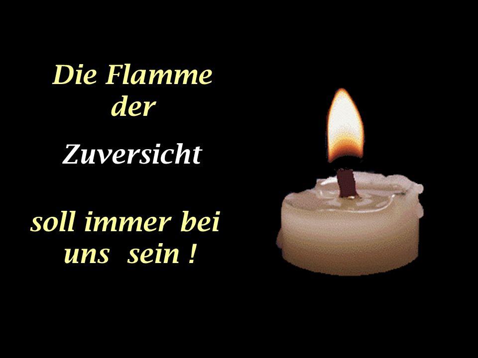 Die Flamme der Zuversicht soll immer bei uns sein !