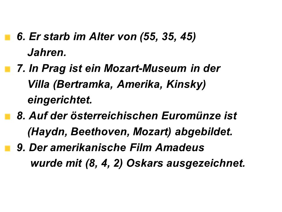 6. Er starb im Alter von (55, 35, 45) Jahren. 7. In Prag ist ein Mozart-Museum in der. Villa (Bertramka, Amerika, Kinsky)