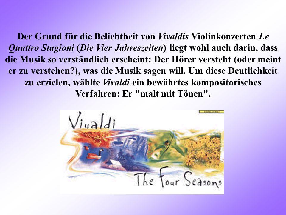 Der Grund für die Beliebtheit von Vivaldis Violinkonzerten Le Quattro Stagioni (Die Vier Jahreszeiten) liegt wohl auch darin, dass die Musik so verständlich erscheint: Der Hörer versteht (oder meint er zu verstehen ), was die Musik sagen will.
