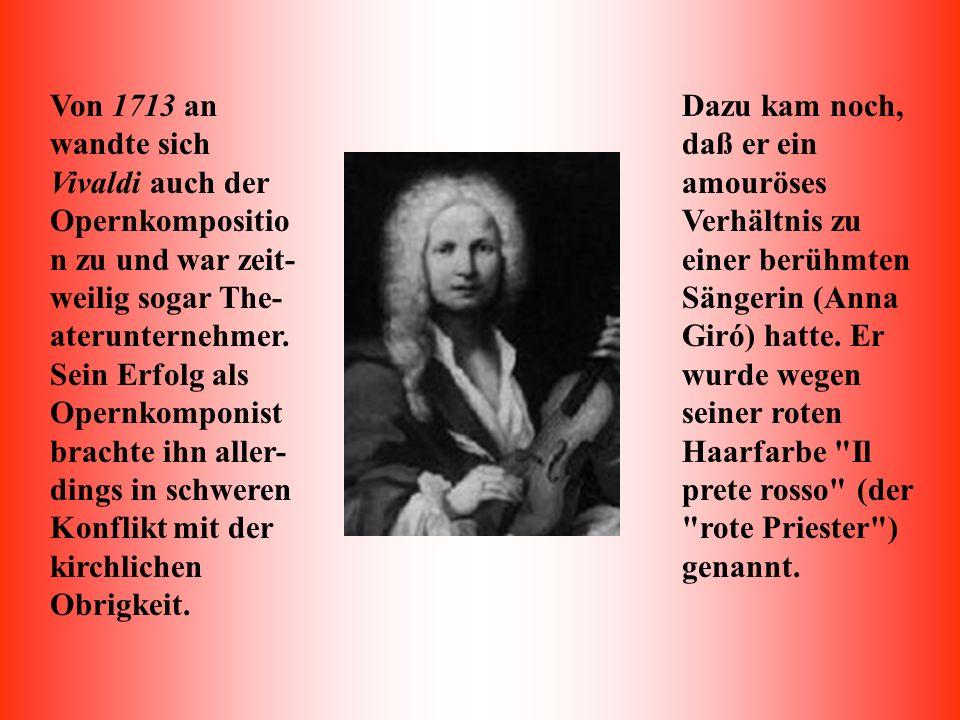 Von 1713 an wandte sich Vivaldi auch der Opernkomposition zu und war zeit-weilig sogar The-aterunternehmer. Sein Erfolg als Opernkomponist brachte ihn aller-dings in schweren Konflikt mit der kirchlichen Obrigkeit.