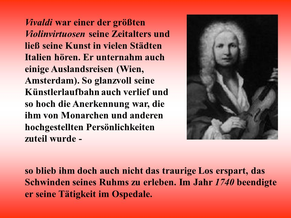 Vivaldi war einer der größten Violinvirtuosen seine Zeitalters und ließ seine Kunst in vielen Städten Italien hören. Er unternahm auch einige Auslandsreisen (Wien, Amsterdam). So glanzvoll seine Künstlerlaufbahn auch verlief und so hoch die Anerkennung war, die ihm von Monarchen und anderen hochgestellten Persönlichkeiten zuteil wurde -