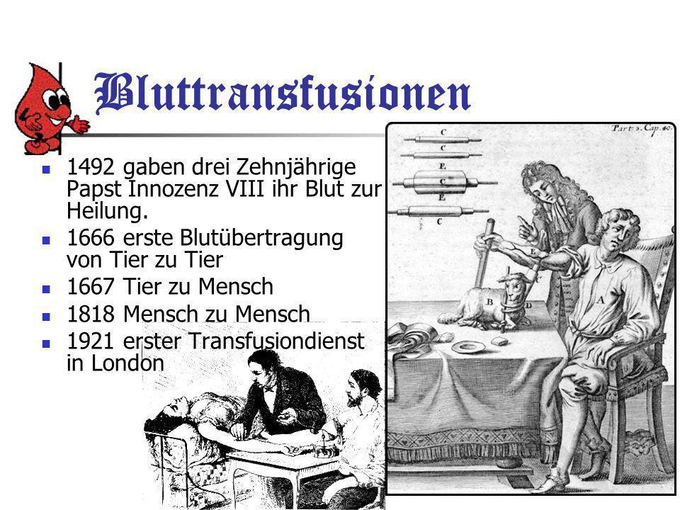 Bluttransfusionen 1492 gaben drei Zehnjährige Papst Innozenz VIII ihr Blut zur Heilung. 1666 erste Blutübertragung von Tier zu Tier.