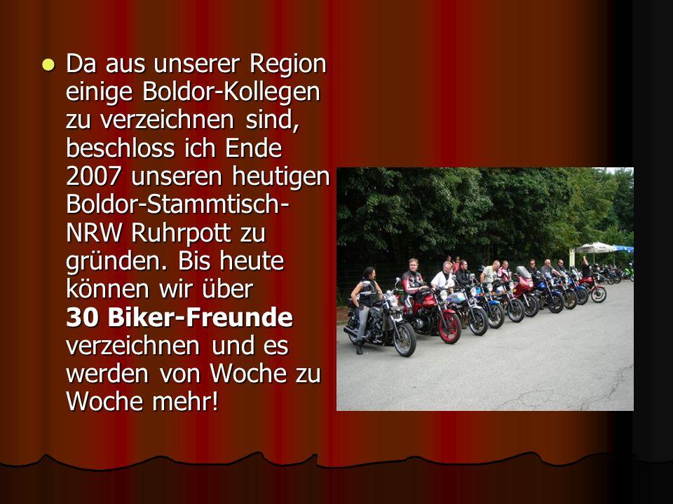 Da aus unserer Region einige Boldor-Kollegen zu verzeichnen sind, beschloss ich Ende 2007 unseren heutigen Boldor-Stammtisch-NRW Ruhrpott zu gründen.