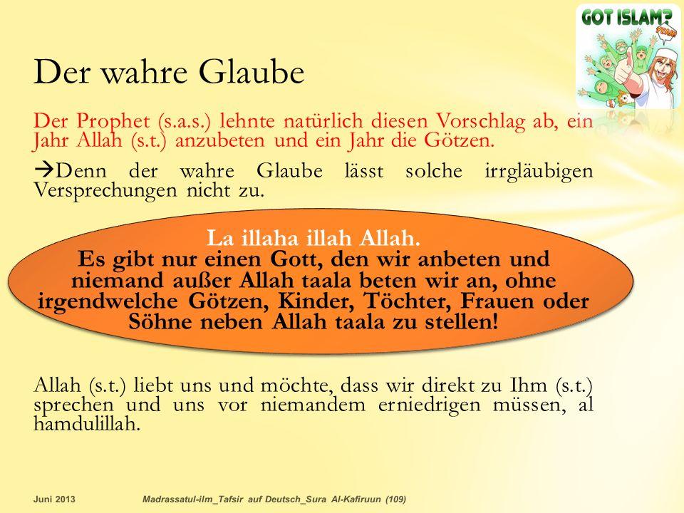 Der wahre Glaube Der Prophet (s.a.s.) lehnte natürlich diesen Vorschlag ab, ein Jahr Allah (s.t.) anzubeten und ein Jahr die Götzen.