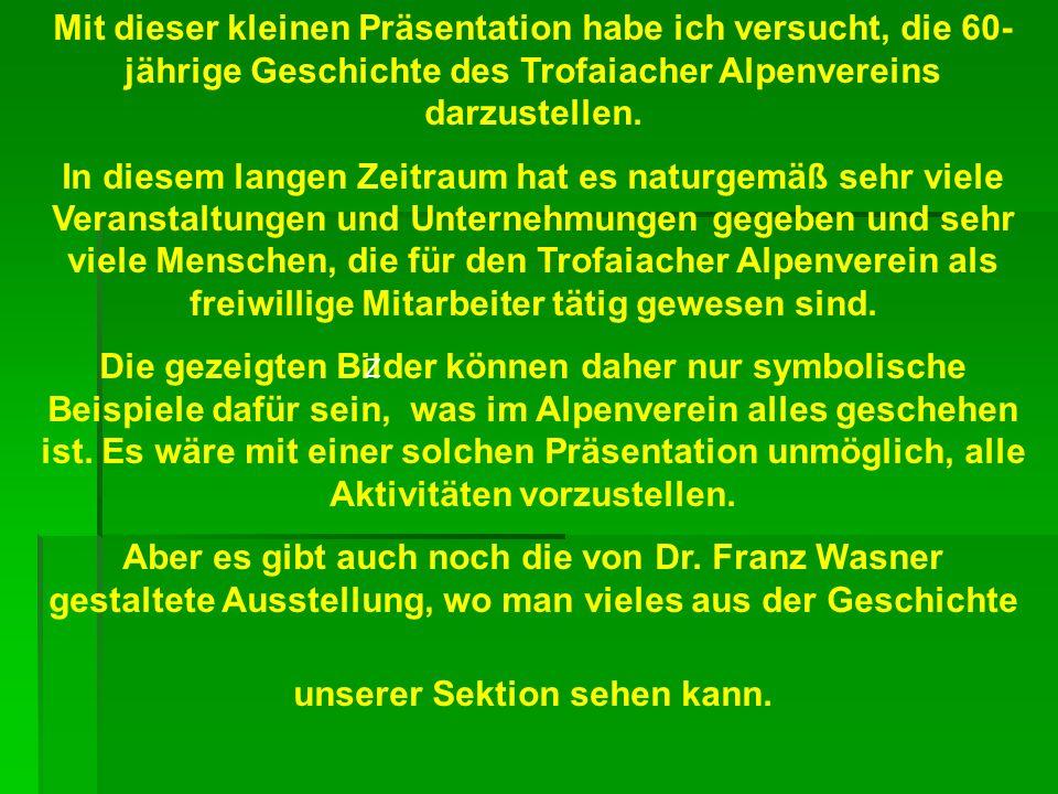 Mit dieser kleinen Präsentation habe ich versucht, die 60-jährige Geschichte des Trofaiacher Alpenvereins darzustellen.