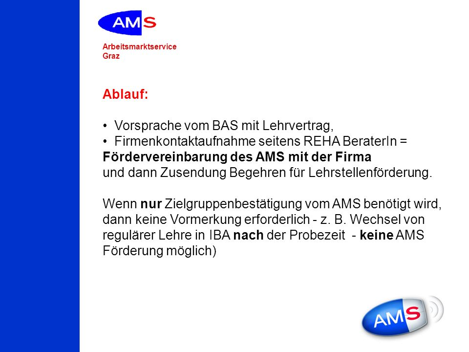 Ablauf:Vorsprache vom BAS mit Lehrvertrag, Firmenkontaktaufnahme seitens REHA BeraterIn = Fördervereinbarung des AMS mit der Firma.
