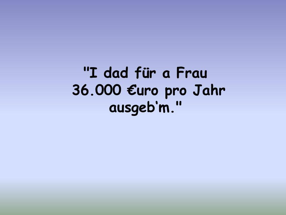 I dad für a Frau 36.000 €uro pro Jahr ausgeb'm.