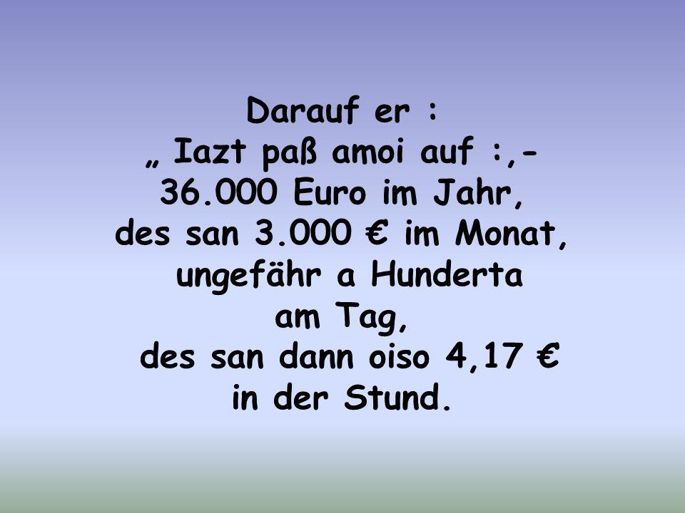 """Darauf er : """" Iazt paß amoi auf :,- 36.000 Euro im Jahr, des san 3.000 € im Monat, ungefähr a Hunderta."""