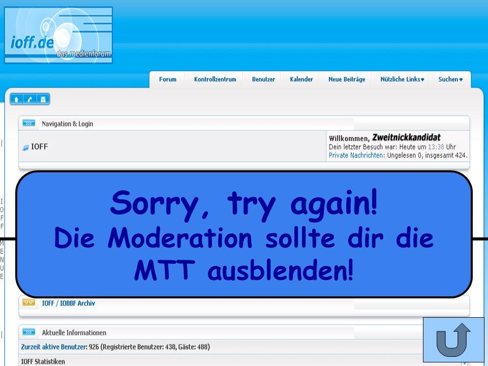 Die Moderation sollte dir die MTT ausblenden!