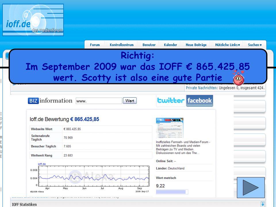 Richtig: Im September 2009 war das IOFF € 865.425,85 wert. Scotty ist also eine gute Partie