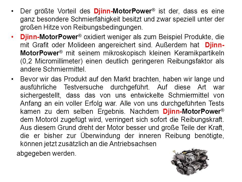 Der größte Vorteil des Djinn-MotorPower® ist der, dass es eine ganz besondere Schmierfähigkeit besitzt und zwar speziell unter der großen Hitze von Reibungsbedingungen.