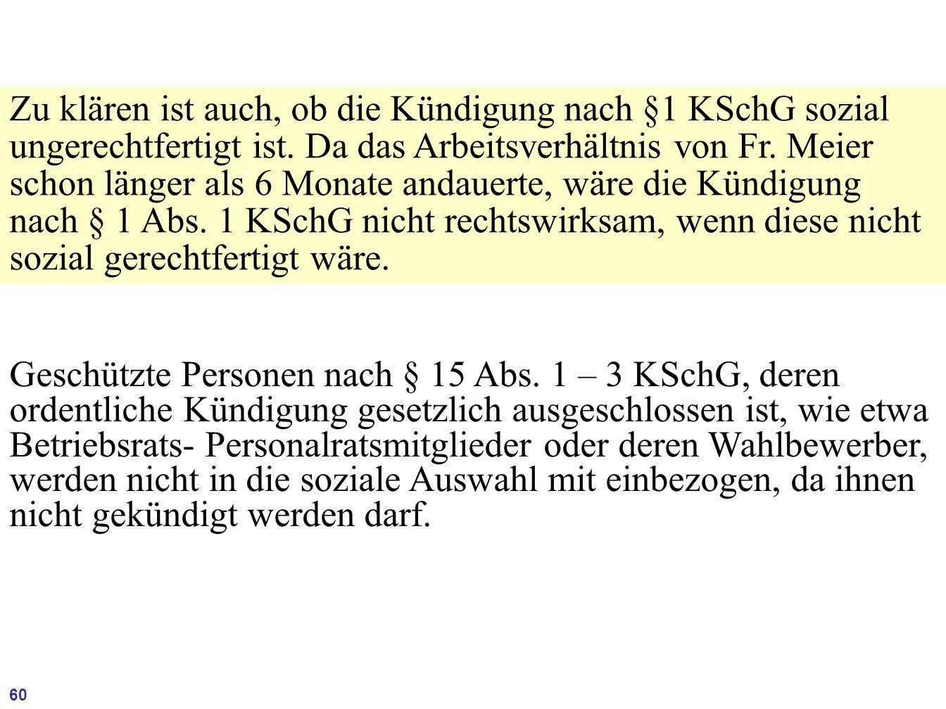 Zu klären ist auch, ob die Kündigung nach §1 KSchG sozial ungerechtfertigt ist. Da das Arbeitsverhältnis von Fr. Meier schon länger als 6 Monate andauerte, wäre die Kündigung nach § 1 Abs. 1 KSchG nicht rechtswirksam, wenn diese nicht sozial gerechtfertigt wäre.
