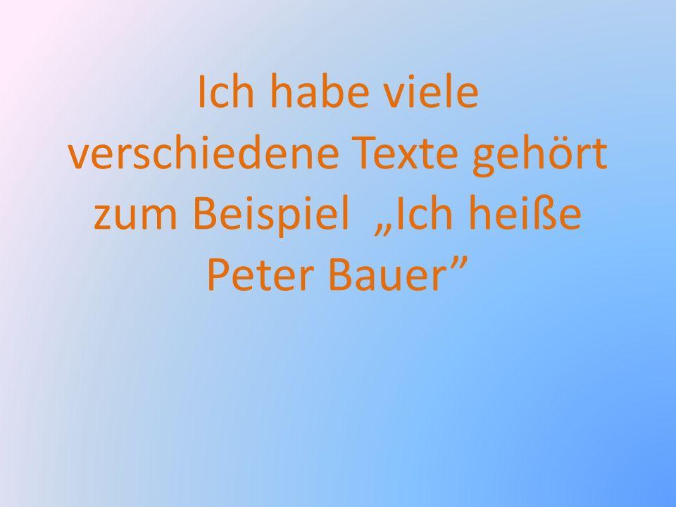 """Ich habe viele verschiedene Texte gehört zum Beispiel """"Ich heiße Peter Bauer"""