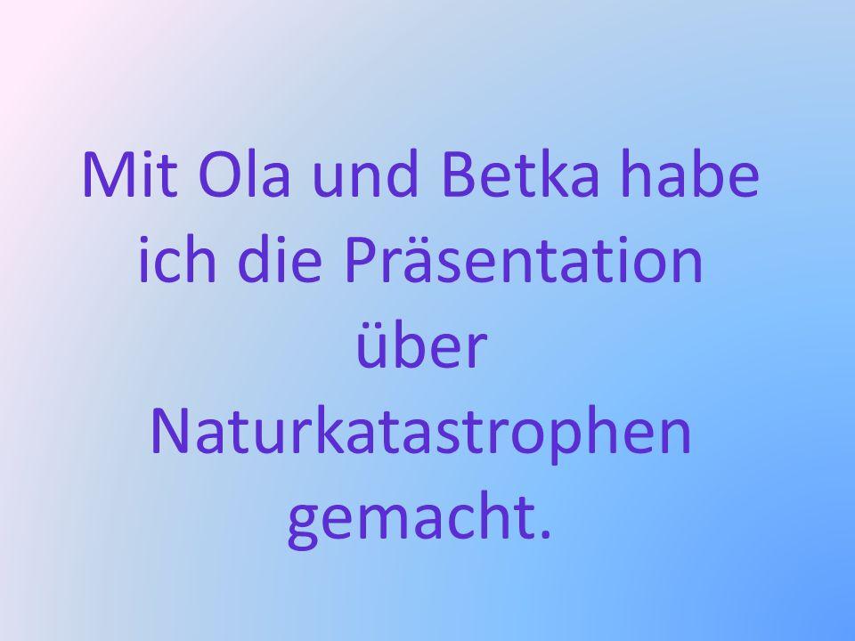 Mit Ola und Betka habe ich die Präsentation über Naturkatastrophen gemacht.