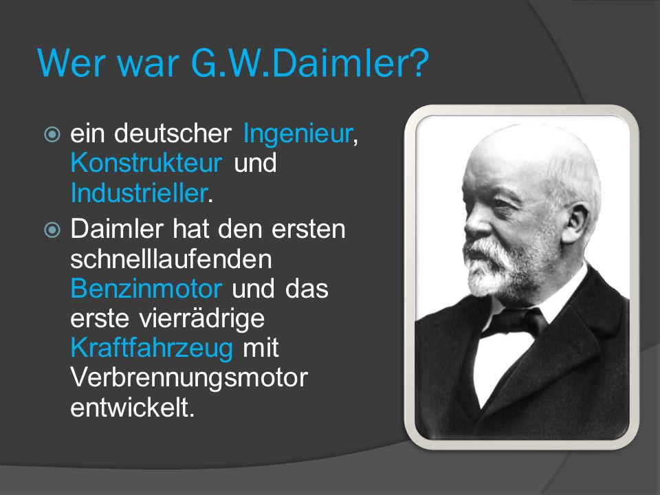 Wer war G.W.Daimler ein deutscher Ingenieur, Konstrukteur und Industrieller.