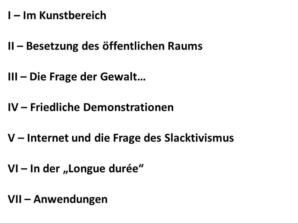 I – Im Kunstbereich II – Besetzung des öffentlichen Raums. III – Die Frage der Gewalt… IV – Friedliche Demonstrationen.