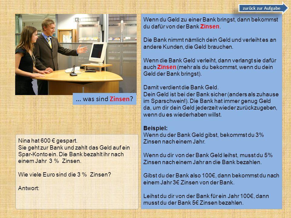 zurück zur Aufgabe Wenn du Geld zu einer Bank bringst, dann bekommst du dafür von der Bank Zinsen.