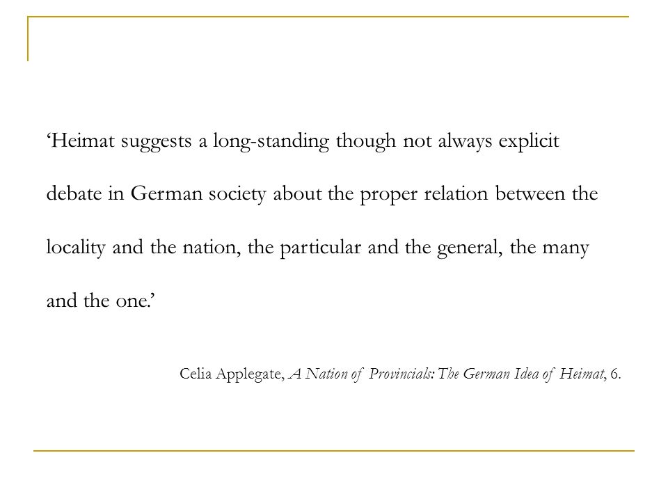 'Heimat suggests a long-standing though not always explicit debate in German society about the proper relation between the locality and the nation, the particular and the general, the many and the one.'
