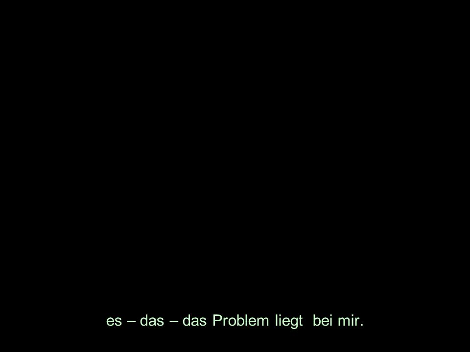 es – das – das Problem liegt bei mir.
