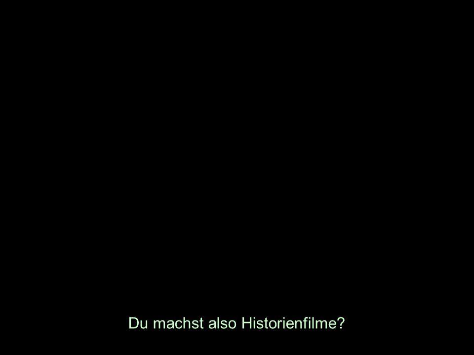 Du machst also Historienfilme