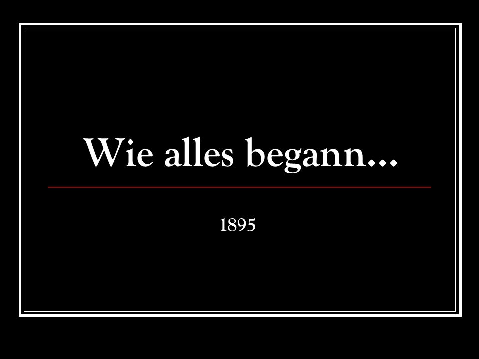 Wie alles begann... 1895