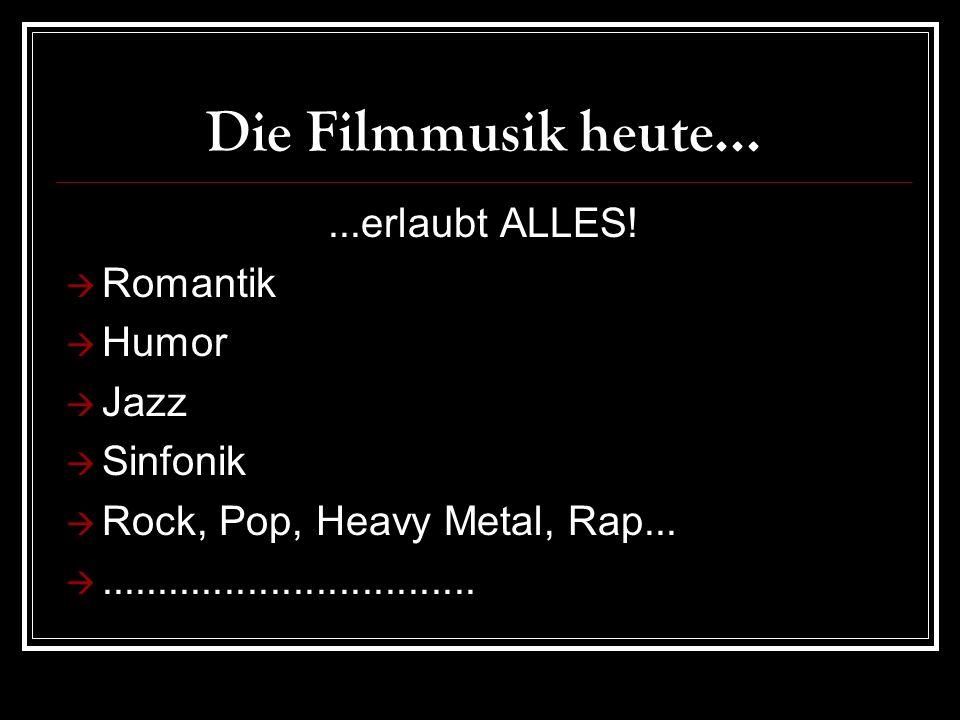 Die Filmmusik heute... ...erlaubt ALLES! Romantik Humor Jazz Sinfonik